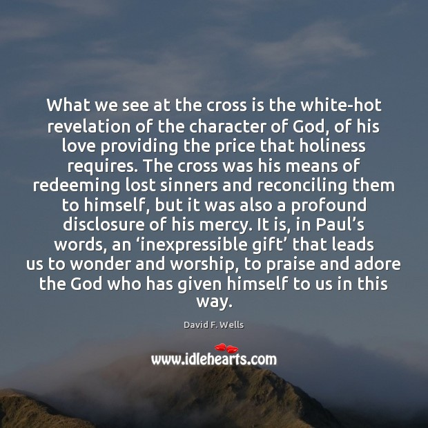 What we see at the cross is the white-hot revelation of the David F. Wells Picture Quote