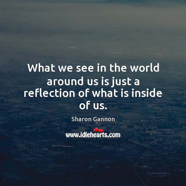 What we see in the world around us is just a reflection of what is inside of us. Sharon Gannon Picture Quote