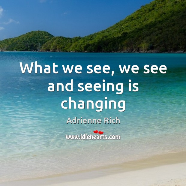 What we see, we see and seeing is changing Adrienne Rich Picture Quote