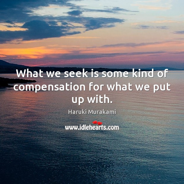 What we seek is some kind of compensation for what we put up with. Image