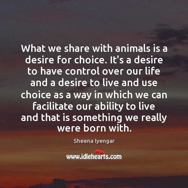 What we share with animals is a desire for choice. It's a Sheena Iyengar Picture Quote