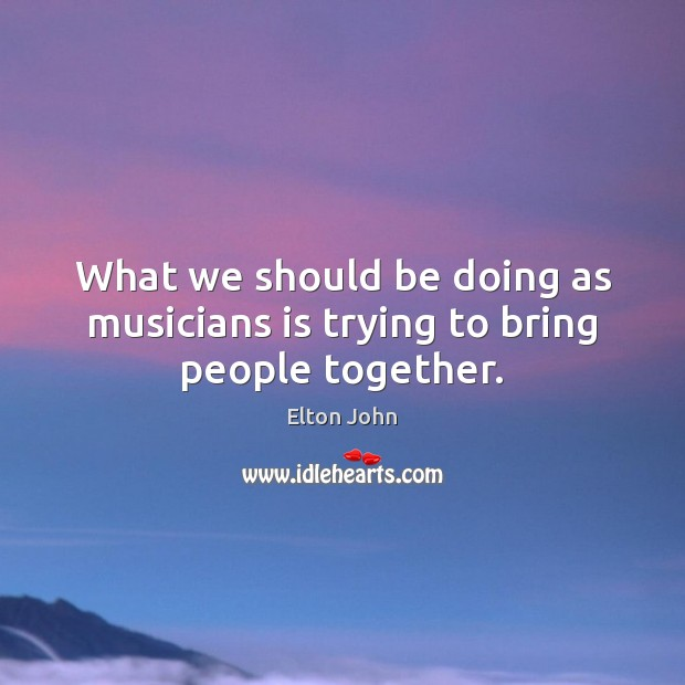 What we should be doing as musicians is trying to bring people together. Elton John Picture Quote