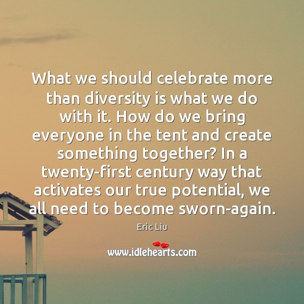 What we should celebrate more than diversity is what we do with Celebrate Quotes Image