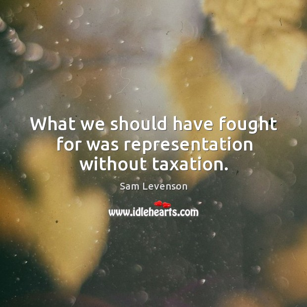 What we should have fought for was representation without taxation. Image