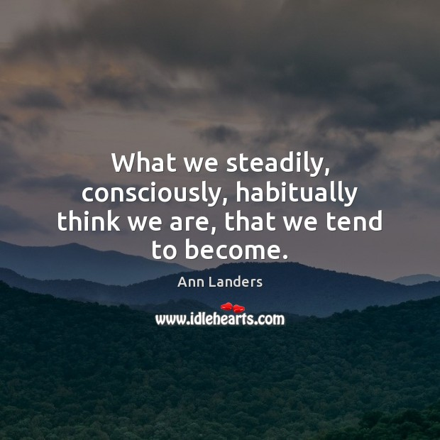 What we steadily, consciously, habitually think we are, that we tend to become. Ann Landers Picture Quote