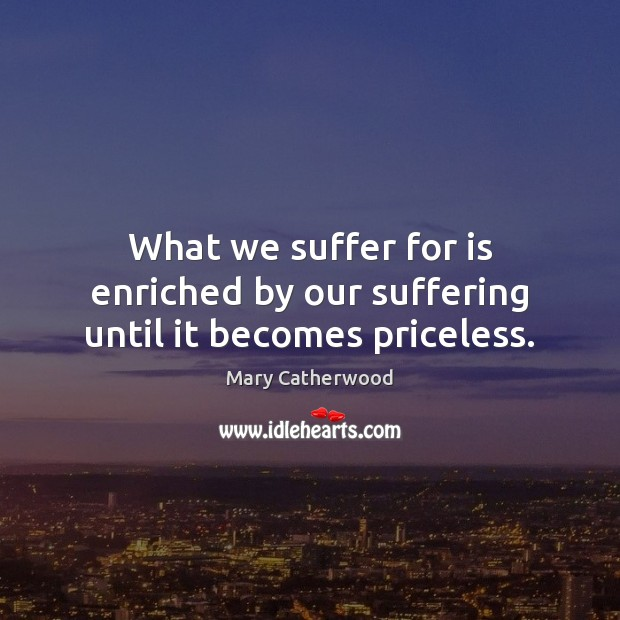 Image, What we suffer for is enriched by our suffering until it becomes priceless.