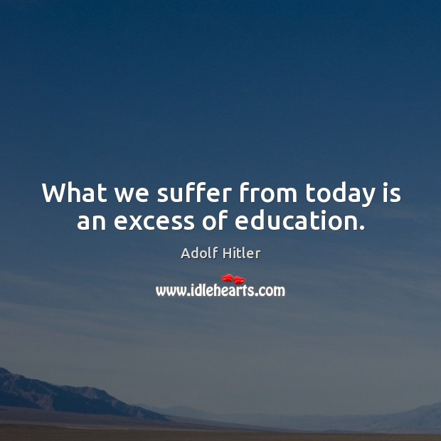 What we suffer from today is an excess of education. Image