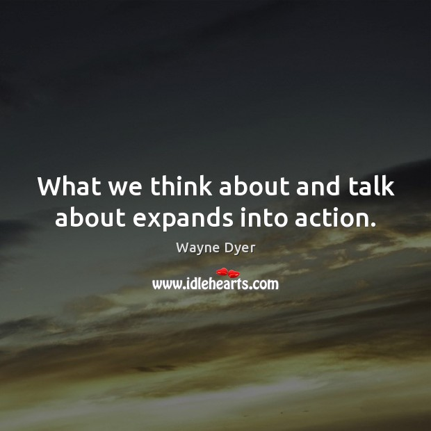 What we think about and talk about expands into action. Image