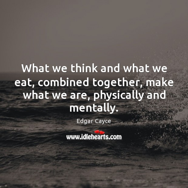 What we think and what we eat, combined together, make what we Edgar Cayce Picture Quote
