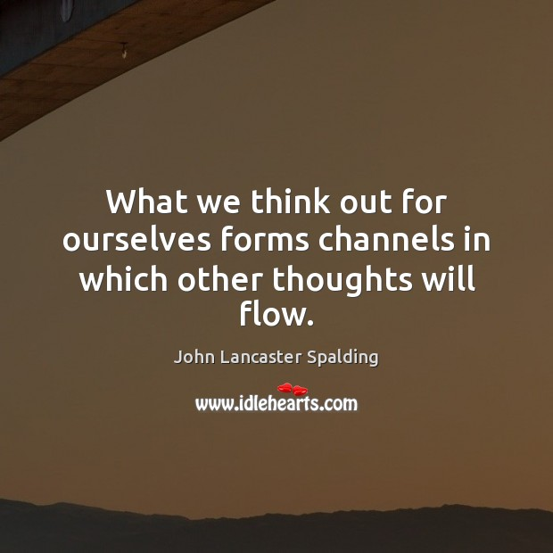What we think out for ourselves forms channels in which other thoughts will flow. John Lancaster Spalding Picture Quote