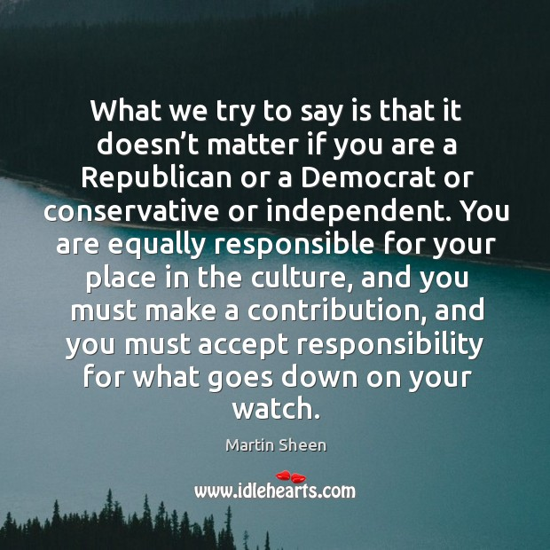 What we try to say is that it doesn't matter if you are a republican or a democrat or conservative or independent. Martin Sheen Picture Quote