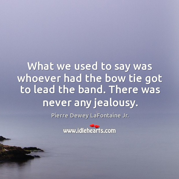 What we used to say was whoever had the bow tie got to lead the band. There was never any jealousy. Image
