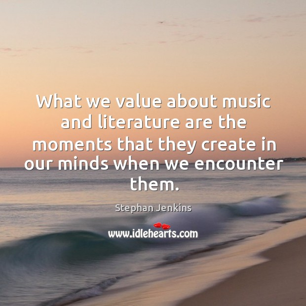 What we value about music and literature are the moments that they create in our minds when we encounter them. Stephan Jenkins Picture Quote