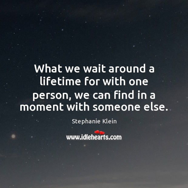 Image, What we wait around a lifetime for with one person, we can