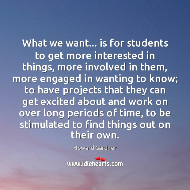 What we want… is for students to get more interested in things, Howard Gardner Picture Quote