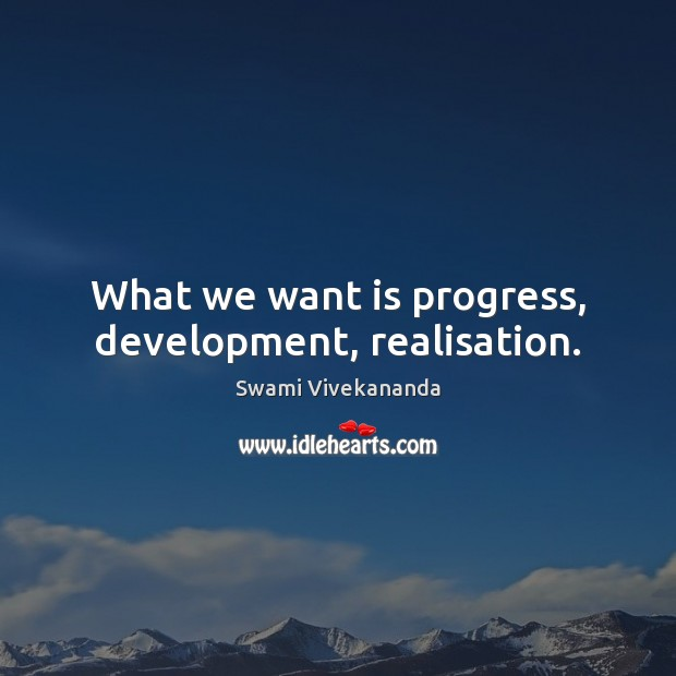 What we want is progress, development, realisation. Swami Vivekananda Picture Quote