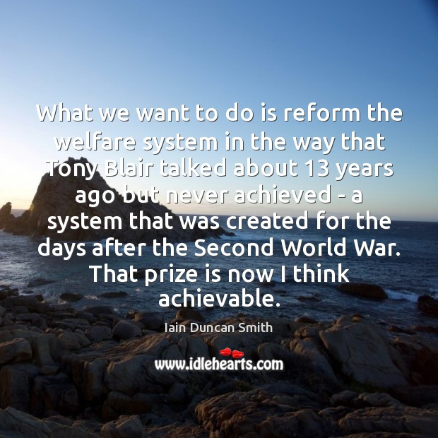 What we want to do is reform the welfare system in the Iain Duncan Smith Picture Quote