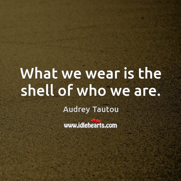 Image, What we wear is the shell of who we are.