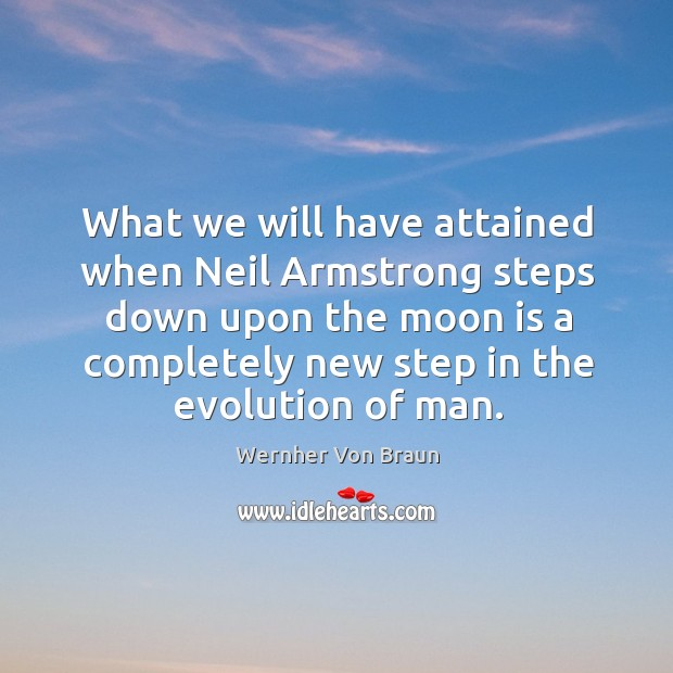 What we will have attained when Neil Armstrong steps down upon the Wernher Von Braun Picture Quote