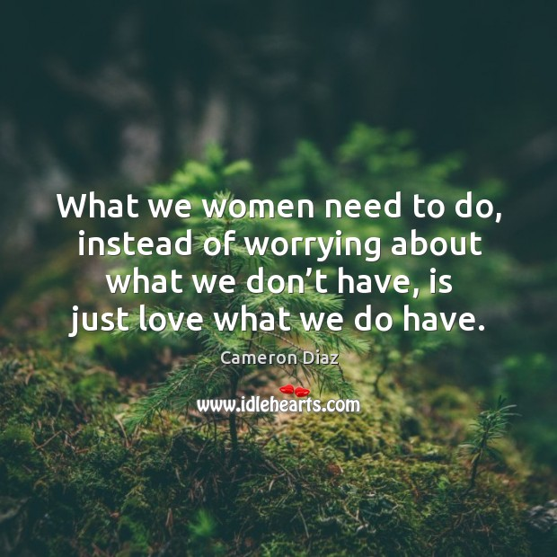 What we women need to do, instead of worrying about what we don't have, is just love what we do have. Image