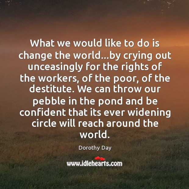 What we would like to do is change the world…by crying Dorothy Day Picture Quote