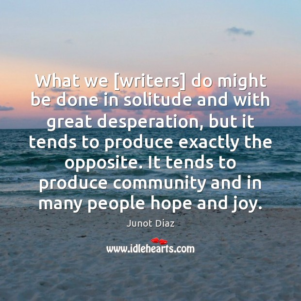 What we [writers] do might be done in solitude and with great Junot Diaz Picture Quote
