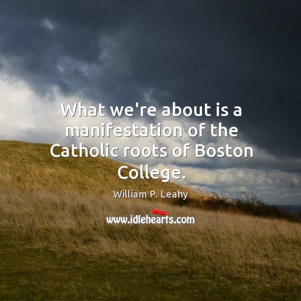 What we're about is a manifestation of the Catholic roots of Boston College. Image