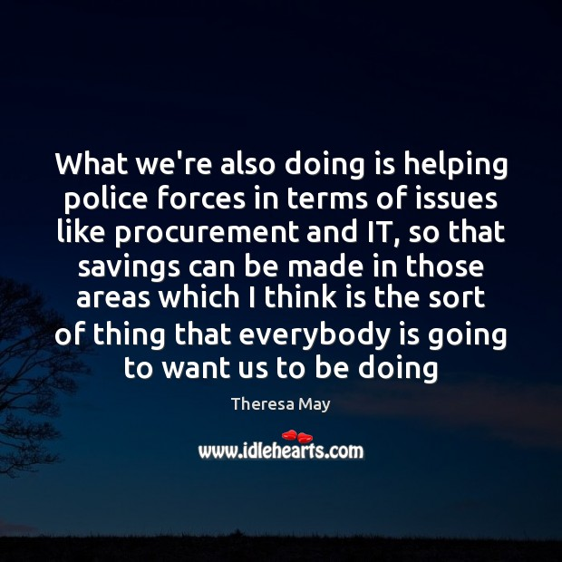 What we're also doing is helping police forces in terms of issues Theresa May Picture Quote