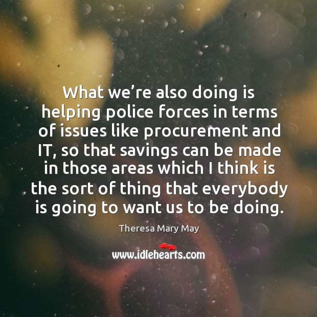 What we're also doing is helping police forces in terms of issues like procurement and it Theresa Mary May Picture Quote
