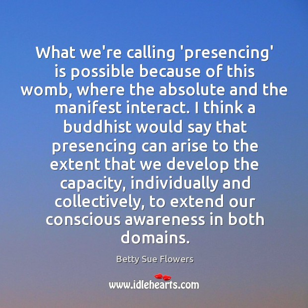 Image, What we're calling 'presencing' is possible because of this womb, where the