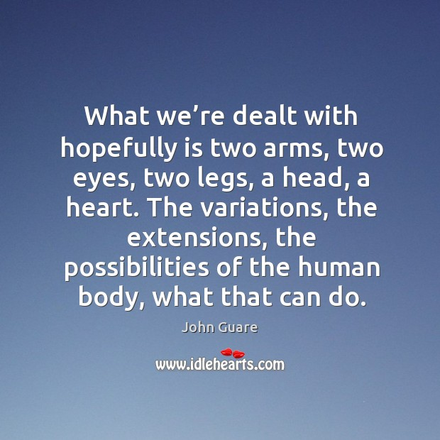 What we're dealt with hopefully is two arms, two eyes, two legs, a head, a heart. Image