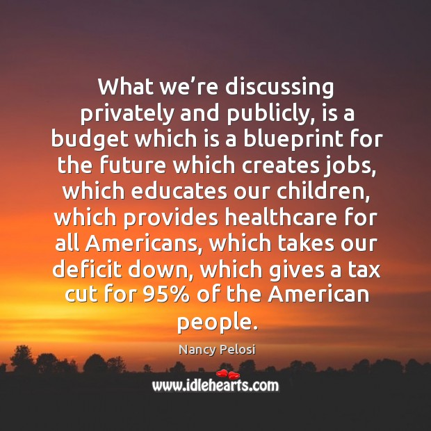 What we're discussing privately and publicly, is a budget which is a blueprint Image
