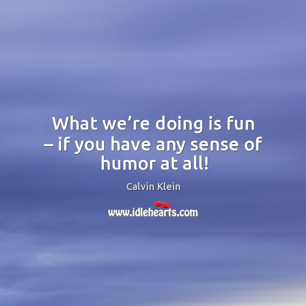 What we're doing is fun – if you have any sense of humor at all! Image