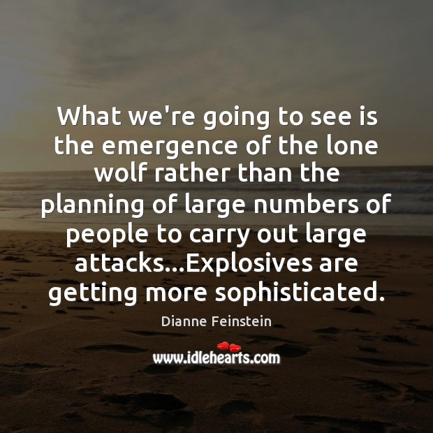 What we're going to see is the emergence of the lone wolf Dianne Feinstein Picture Quote