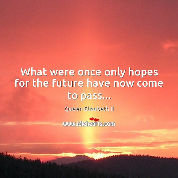 What were once only hopes for the future have now come to pass… Queen Elizabeth II Picture Quote