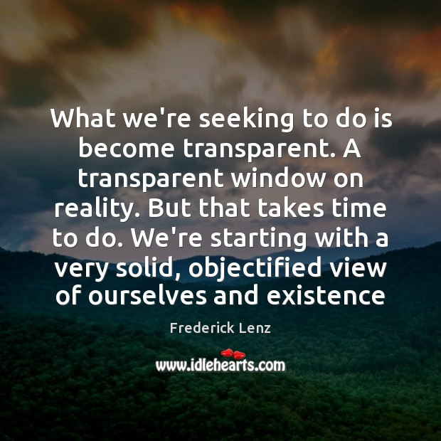 Image, What we're seeking to do is become transparent. A transparent window on