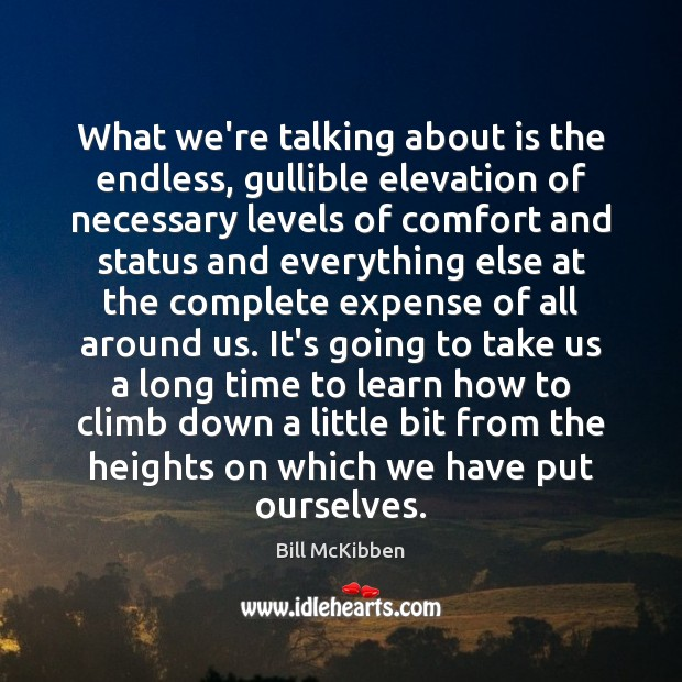 What we're talking about is the endless, gullible elevation of necessary levels Bill McKibben Picture Quote