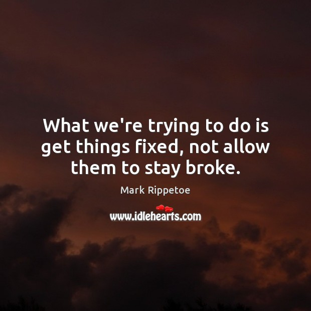 What we're trying to do is get things fixed, not allow them to stay broke. Image