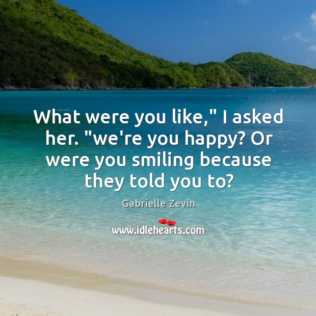 "What were you like,"" I asked her. ""we're you happy? Or were Gabrielle Zevin Picture Quote"