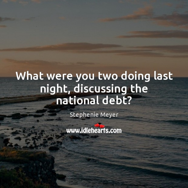 What were you two doing last night, discussing the national debt? Stephenie Meyer Picture Quote