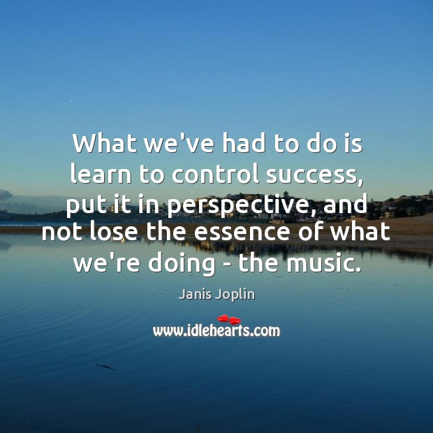 What we've had to do is learn to control success, put it Janis Joplin Picture Quote