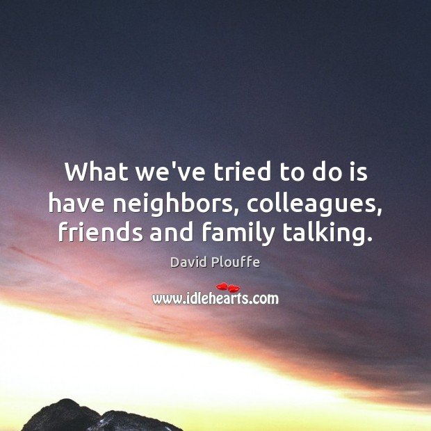 What we've tried to do is have neighbors, colleagues, friends and family talking. Image