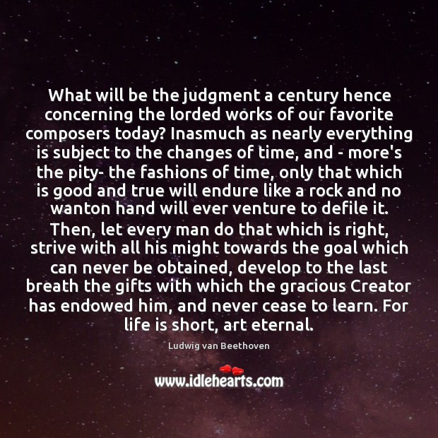 What will be the judgment a century hence concerning the lorded works Ludwig van Beethoven Picture Quote