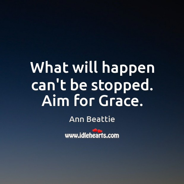 What will happen can't be stopped. Aim for Grace. Ann Beattie Picture Quote
