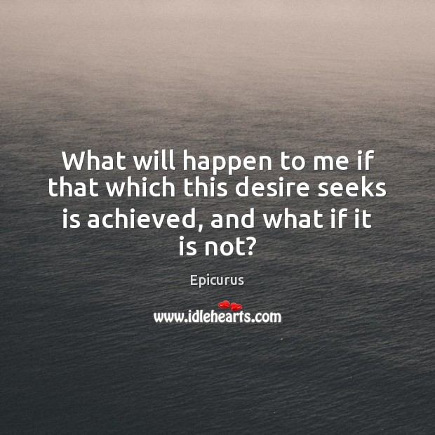 What will happen to me if that which this desire seeks is achieved, and what if it is not? Image