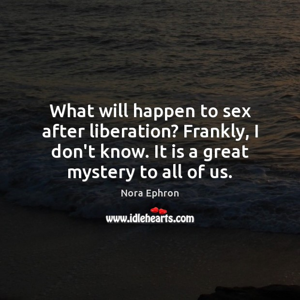 What will happen to sex after liberation? Frankly, I don't know. It Nora Ephron Picture Quote