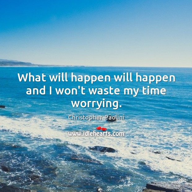 What will happen will happen and I won't waste my time worrying. Christopher Paolini Picture Quote