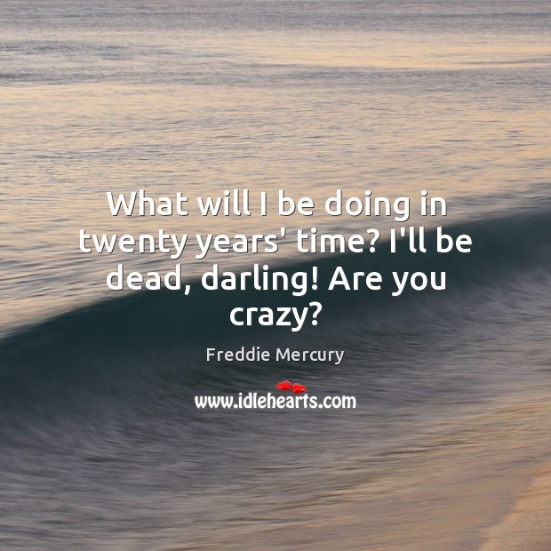 What will I be doing in twenty years' time? I'll be dead, darling! Are you crazy? Freddie Mercury Picture Quote