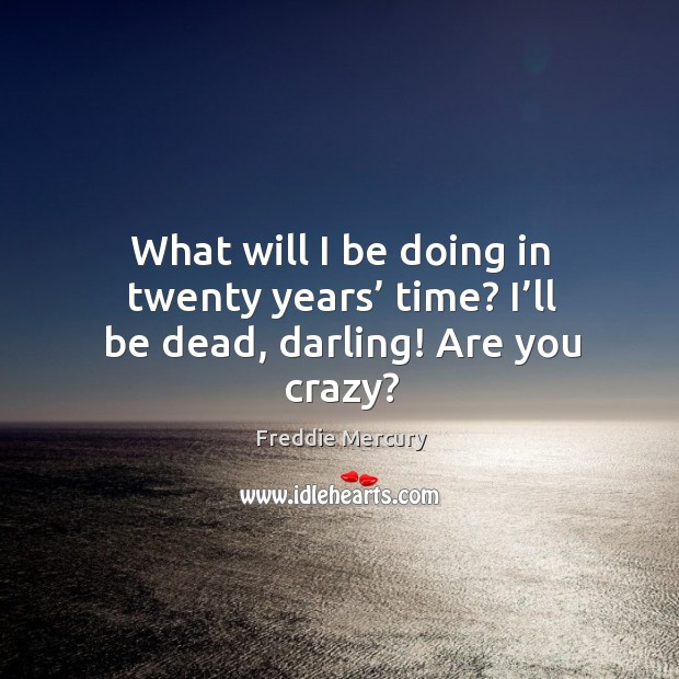 Image, What will I be doing in twenty years' time? I'll be dead, darling! are you crazy?