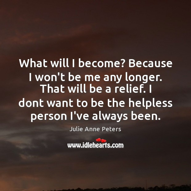 What will I become? Because I won't be me any longer. That Julie Anne Peters Picture Quote